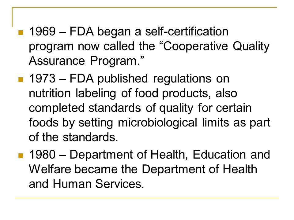 1969 – FDA began a self-certification program now called the Cooperative Quality Assurance Program – FDA published regulations on nutrition labeling of food products, also completed standards of quality for certain foods by setting microbiological limits as part of the standards.