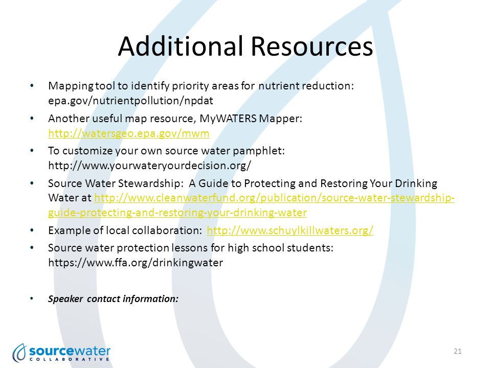 Additional Resources 21 Mapping tool to identify priority areas for nutrient reduction: epa.gov/nutrientpollution/npdat Another useful map resource, MyWATERS Mapper: http://watersgeo.epa.gov/mwm http://watersgeo.epa.gov/mwm To customize your own source water pamphlet: http://www.yourwateryourdecision.org/ Source Water Stewardship: A Guide to Protecting and Restoring Your Drinking Water at http://www.cleanwaterfund.org/publication/source-water-stewardship- guide-protecting-and-restoring-your-drinking-waterhttp://www.cleanwaterfund.org/publication/source-water-stewardship- guide-protecting-and-restoring-your-drinking-water Example of local collaboration: http://www.schuylkillwaters.org/http://www.schuylkillwaters.org/ Source water protection lessons for high school students: https://www.ffa.org/drinkingwater Speaker contact information: