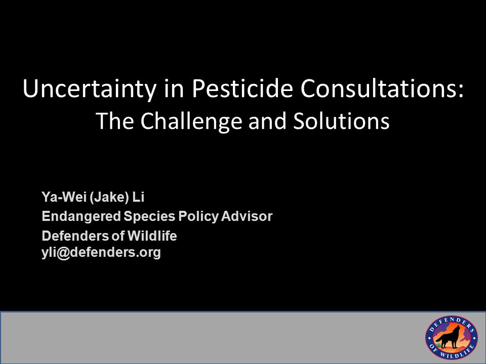 Uncertainty in Pesticide Consultations: The Challenge and Solutions Ya-Wei (Jake) Li Endangered Species Policy Advisor Defenders of Wildlife yli@defenders.org