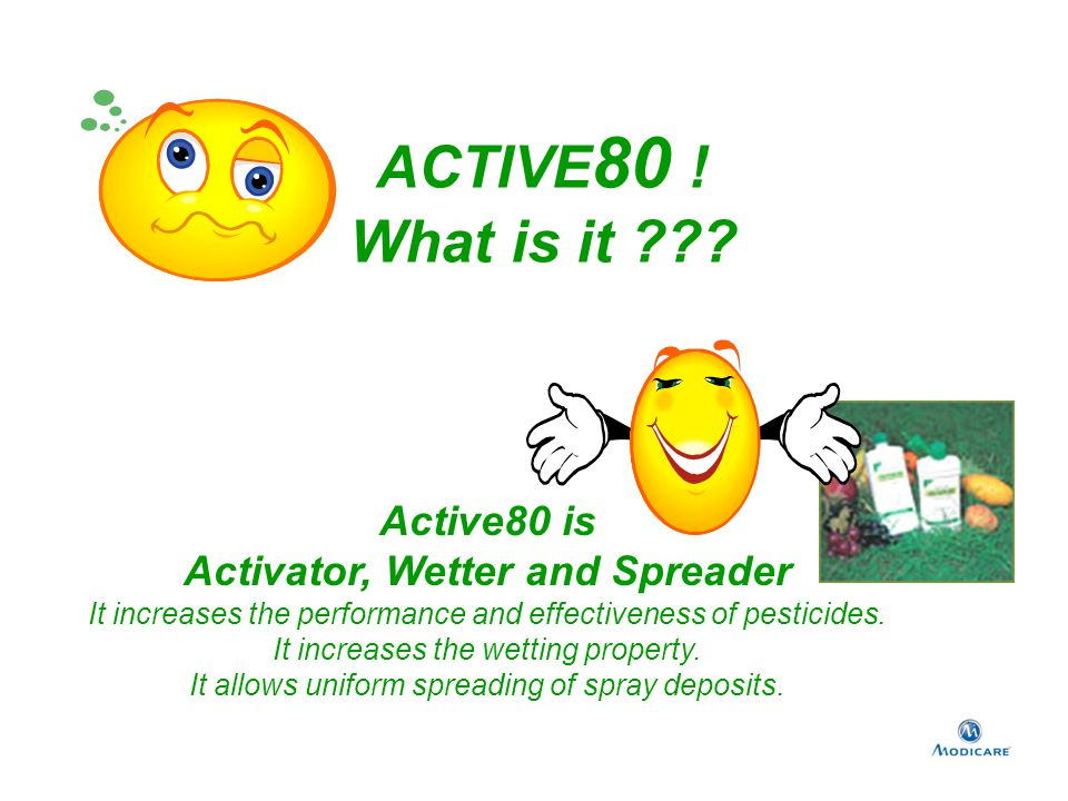 Active80 is Activator, Wetter and Spreader It increases the performance and effectiveness of pesticides. It increases the wetting property. It allows