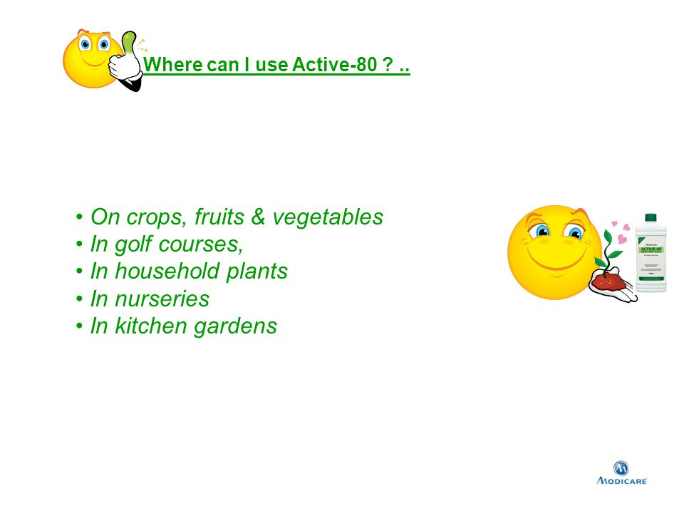 Where can I use Active-80 ?.. On crops, fruits & vegetables In golf courses, In household plants In nurseries In kitchen gardens