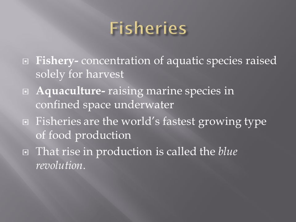  Fishery- concentration of aquatic species raised solely for harvest  Aquaculture- raising marine species in confined space underwater  Fisheries are the world's fastest growing type of food production  That rise in production is called the blue revolution.