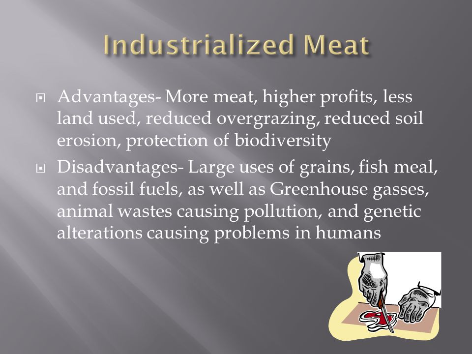  Advantages- More meat, higher profits, less land used, reduced overgrazing, reduced soil erosion, protection of biodiversity  Disadvantages- Large uses of grains, fish meal, and fossil fuels, as well as Greenhouse gasses, animal wastes causing pollution, and genetic alterations causing problems in humans