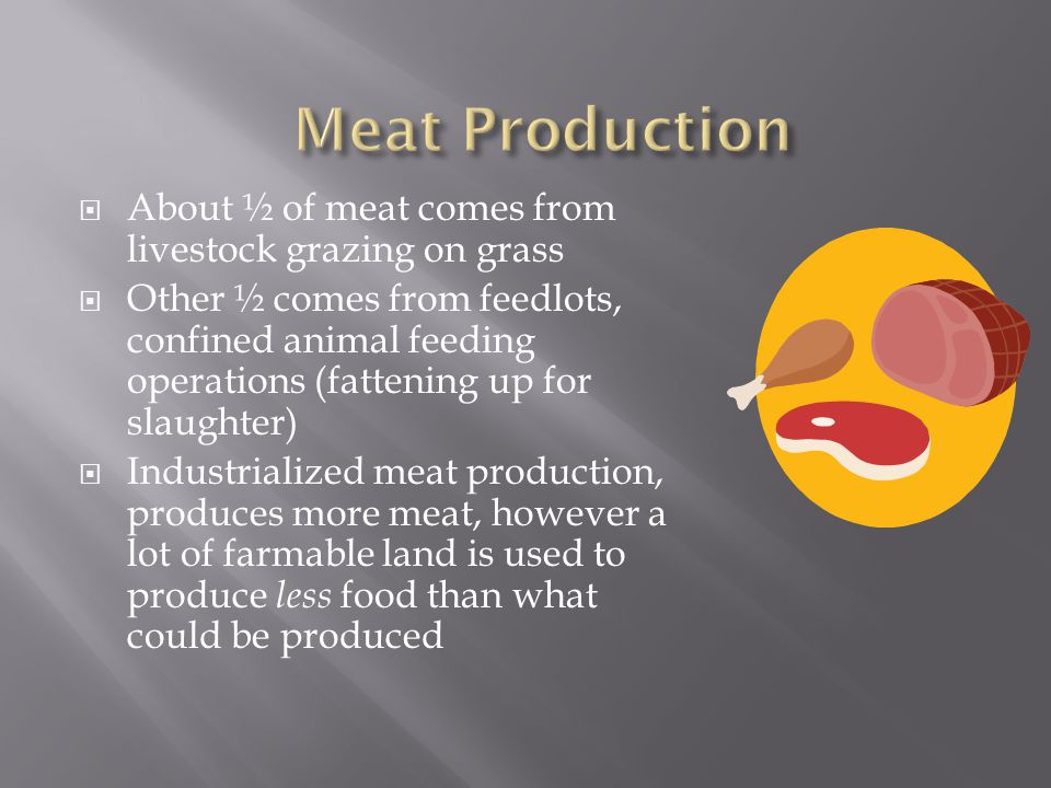  About ½ of meat comes from livestock grazing on grass  Other ½ comes from feedlots, confined animal feeding operations (fattening up for slaughter)  Industrialized meat production, produces more meat, however a lot of farmable land is used to produce less food than what could be produced