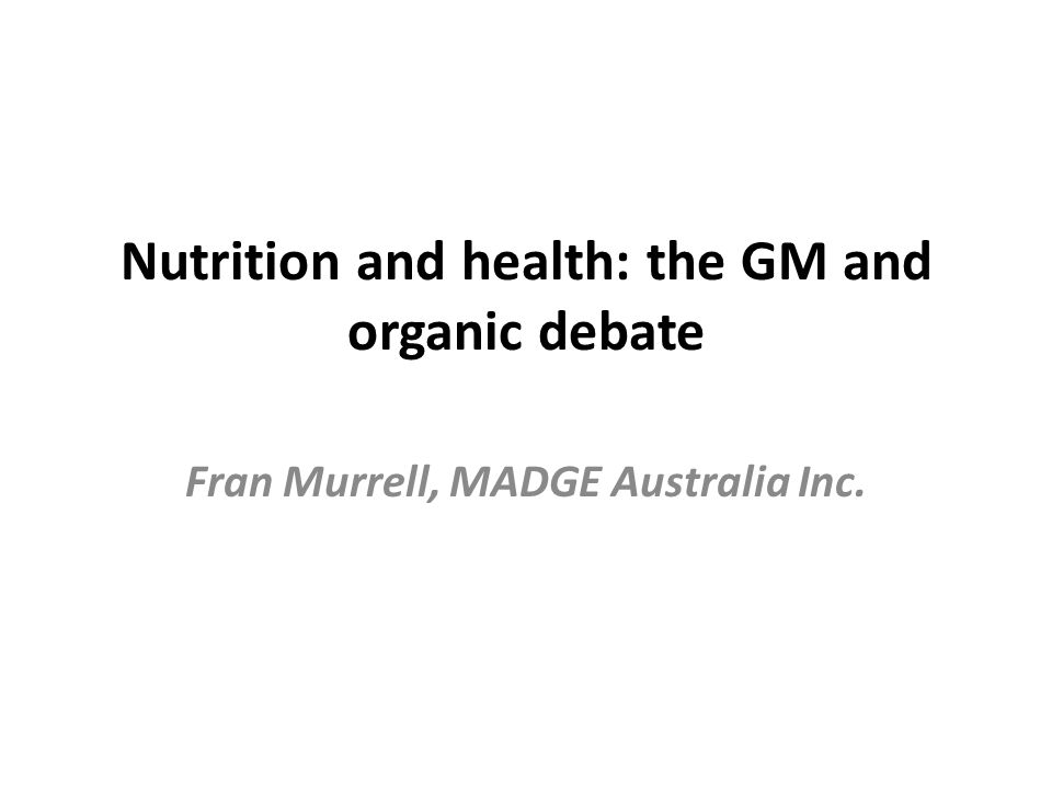 Nutrition and health: the GM and organic debate Fran Murrell, MADGE Australia Inc.