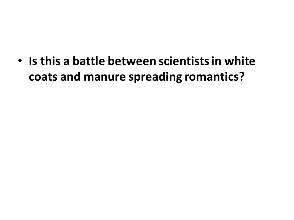 Is this a battle between scientists in white coats and manure spreading romantics