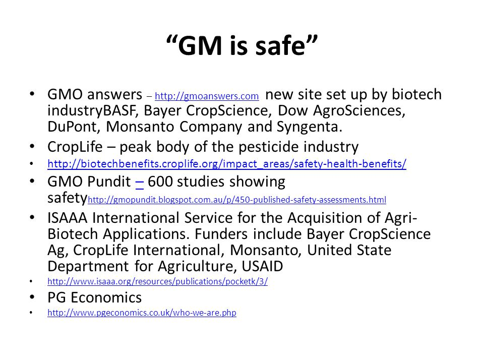 GM is safe GMO answers – http://gmoanswers.com new site set up by biotech industryBASF, Bayer CropScience, Dow AgroSciences, DuPont, Monsanto Company and Syngenta.http://gmoanswers.com CropLife – peak body of the pesticide industry http://biotechbenefits.croplife.org/impact_areas/safety-health-benefits/ GMO Pundit – 600 studies showing safety http://gmopundit.blogspot.com.au/p/450-published-safety-assessments.html– http://gmopundit.blogspot.com.au/p/450-published-safety-assessments.html ISAAA International Service for the Acquisition of Agri- Biotech Applications.