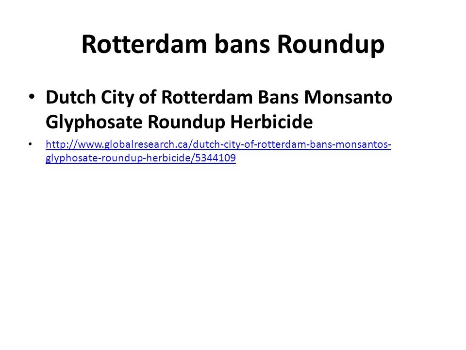 Rotterdam bans Roundup Dutch City of Rotterdam Bans Monsanto Glyphosate Roundup Herbicide http://www.globalresearch.ca/dutch-city-of-rotterdam-bans-monsantos- glyphosate-roundup-herbicide/5344109 http://www.globalresearch.ca/dutch-city-of-rotterdam-bans-monsantos- glyphosate-roundup-herbicide/5344109