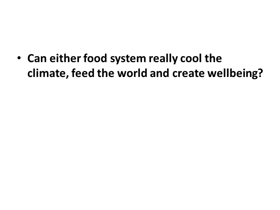 Can either food system really cool the climate, feed the world and create wellbeing