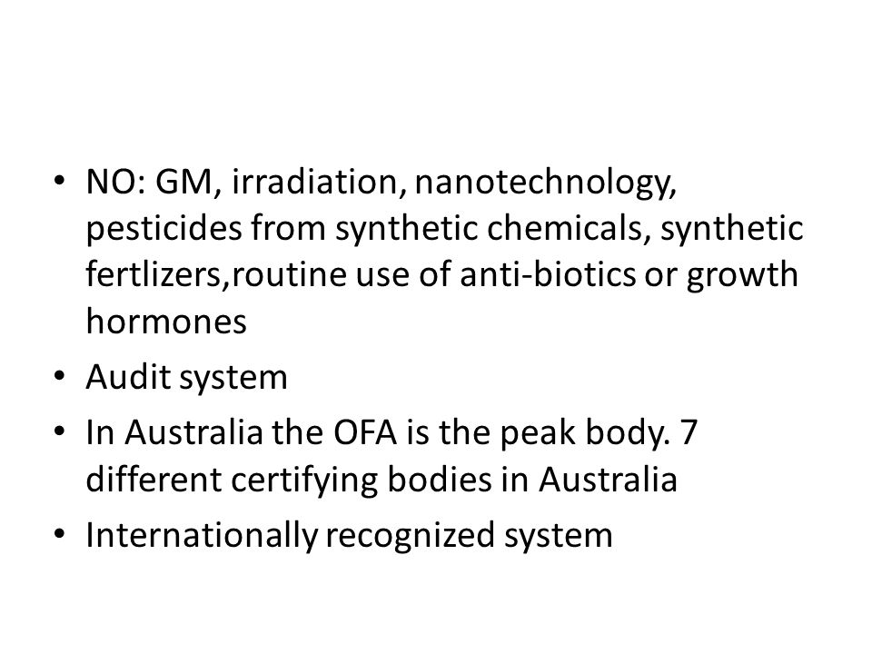 NO: GM, irradiation, nanotechnology, pesticides from synthetic chemicals, synthetic fertlizers,routine use of anti-biotics or growth hormones Audit system In Australia the OFA is the peak body.