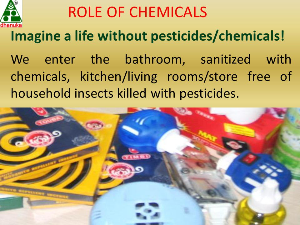 ROLE OF CHEMICALS Imagine a life without pesticides/chemicals.