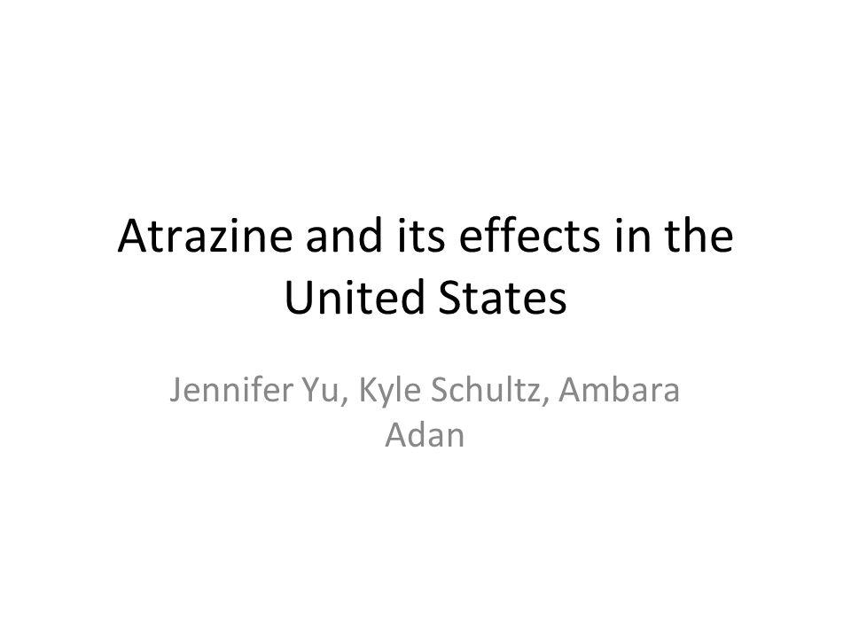 Atrazine and its effects in the United States Jennifer Yu, Kyle Schultz, Ambara Adan