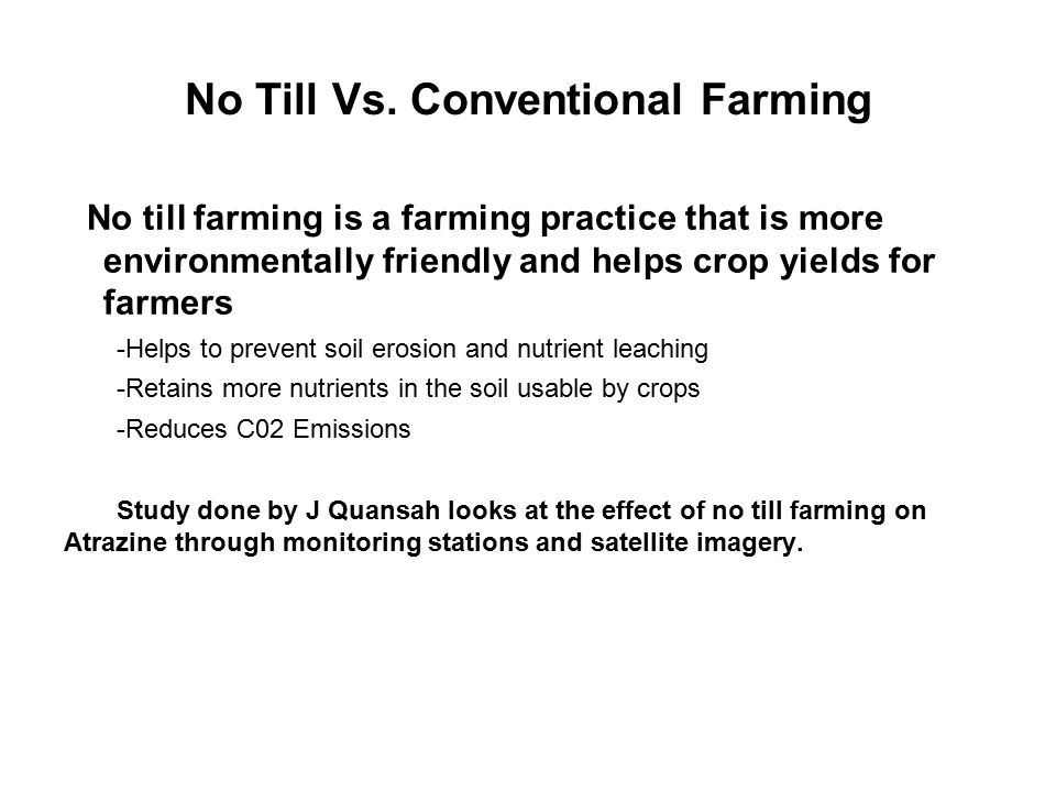 No Till Vs. Conventional Farming No till farming is a farming practice that is more environmentally friendly and helps crop yields for farmers -Helps