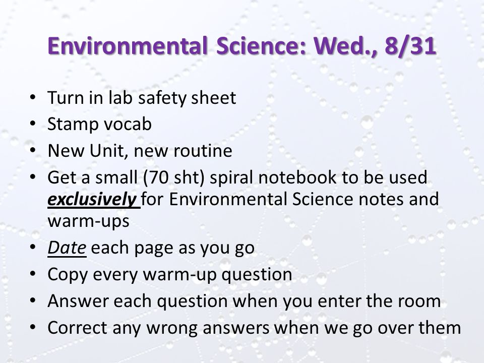 Environmental Science: Wed., 8/31 Turn in lab safety sheet Stamp vocab New Unit, new routine Get a small (70 sht) spiral notebook to be used exclusively for Environmental Science notes and warm-ups Date each page as you go Copy every warm-up question Answer each question when you enter the room Correct any wrong answers when we go over them