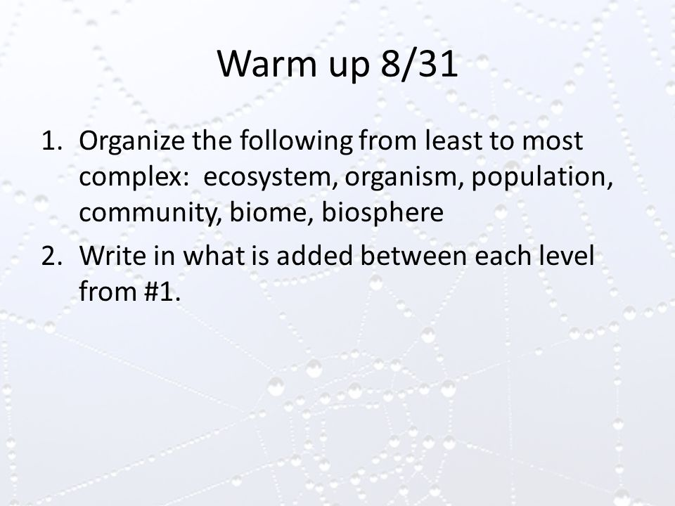 Warm up 8/31 1.Organize the following from least to most complex: ecosystem, organism, population, community, biome, biosphere 2.Write in what is added between each level from #1.