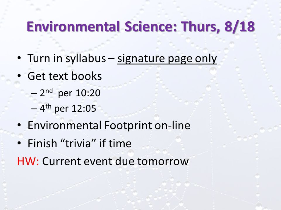 Environmental Science: Thurs, 8/18 Turn in syllabus – signature page only Get text books – 2 nd per 10:20 – 4 th per 12:05 Environmental Footprint on-line Finish trivia if time HW: Current event due tomorrow
