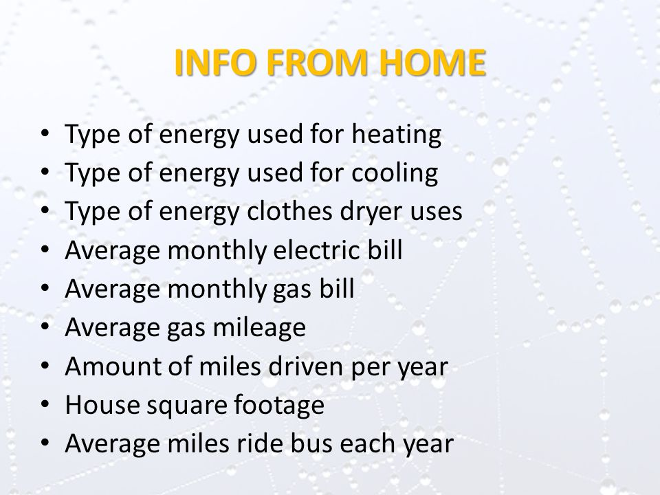 INFO FROM HOME Type of energy used for heating Type of energy used for cooling Type of energy clothes dryer uses Average monthly electric bill Average monthly gas bill Average gas mileage Amount of miles driven per year House square footage Average miles ride bus each year