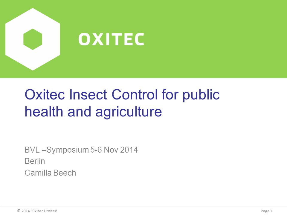 Page 1© 2014 Oxitec Limited Oxitec Insect Control for public health and agriculture BVL –Symposium 5-6 Nov 2014 Berlin Camilla Beech