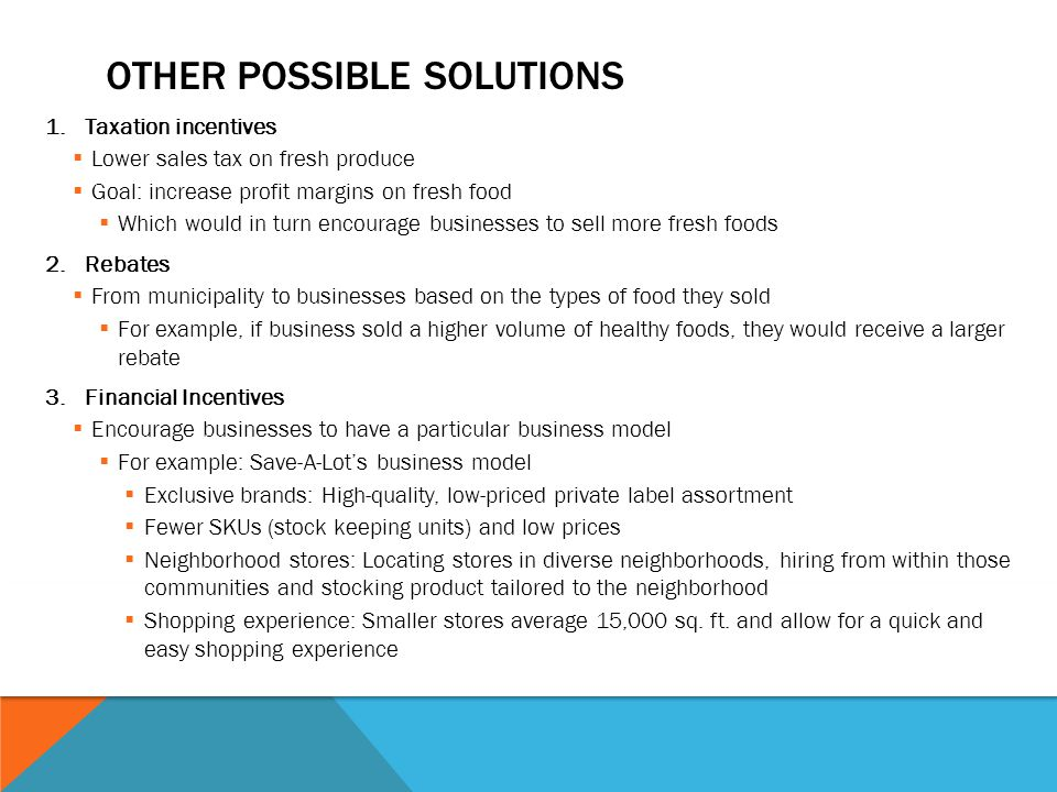 OTHER POSSIBLE SOLUTIONS 1.Taxation incentives  Lower sales tax on fresh produce  Goal: increase profit margins on fresh food  Which would in turn encourage businesses to sell more fresh foods 2.Rebates  From municipality to businesses based on the types of food they sold  For example, if business sold a higher volume of healthy foods, they would receive a larger rebate 3.