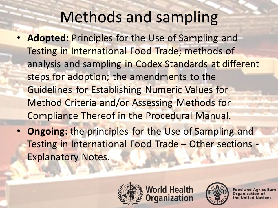 Methods and sampling Adopted: Principles for the Use of Sampling and Testing in International Food Trade; methods of analysis and sampling in Codex Standards at different steps for adoption; the amendments to the Guidelines for Establishing Numeric Values for Method Criteria and/or Assessing Methods for Compliance Thereof in the Procedural Manual.
