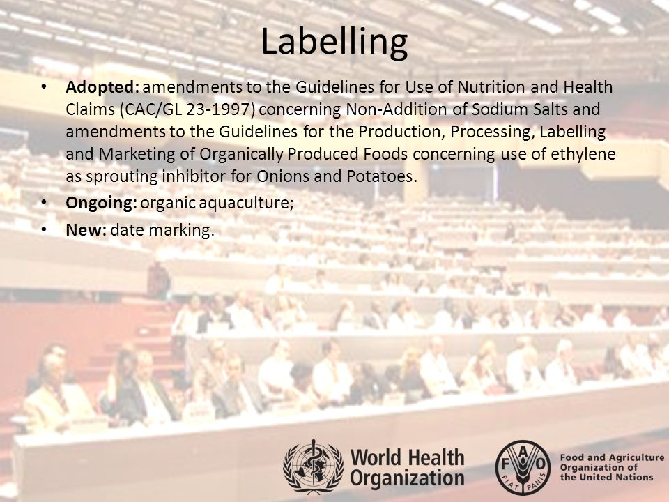Labelling Adopted: amendments to the Guidelines for Use of Nutrition and Health Claims (CAC/GL 23-1997) concerning Non-Addition of Sodium Salts and amendments to the Guidelines for the Production, Processing, Labelling and Marketing of Organically Produced Foods concerning use of ethylene as sprouting inhibitor for Onions and Potatoes.