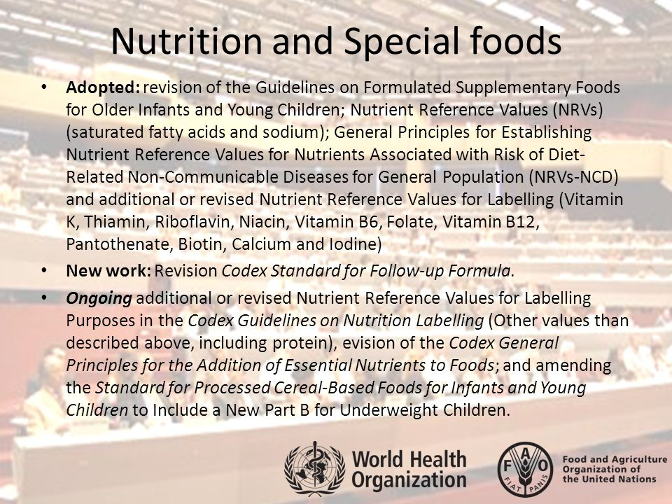 Nutrition and Special foods Adopted: revision of the Guidelines on Formulated Supplementary Foods for Older Infants and Young Children; Nutrient Reference Values (NRVs) (saturated fatty acids and sodium); General Principles for Establishing Nutrient Reference Values for Nutrients Associated with Risk of Diet- Related Non-Communicable Diseases for General Population (NRVs-NCD) and additional or revised Nutrient Reference Values for Labelling (Vitamin K, Thiamin, Riboflavin, Niacin, Vitamin B6, Folate, Vitamin B12, Pantothenate, Biotin, Calcium and Iodine) New work: Revision Codex Standard for Follow-up Formula.