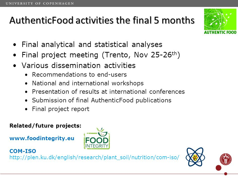 AuthenticFood activities the final 5 months Final analytical and statistical analyses Final project meeting (Trento, Nov 25-26 th ) Various dissemination activities Recommendations to end-users National and international workshops Presentation of results at international conferences Submission of final AuthenticFood publications Final project report Related/future projects: www.foodintegrity.eu COM-ISO http://plen.ku.dk/english/research/plant_soil/nutrition/com-iso/