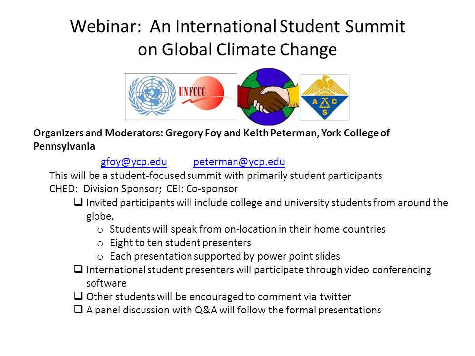 Webinar: An International Student Summit on Global Climate Change Organizers and Moderators: Gregory Foy and Keith Peterman, York College of Pennsylvania gfoy@ycp.edu peterman@ycp.edugfoy@ycp.edu peterman@ycp.edu This will be a student-focused summit with primarily student participants CHED: Division Sponsor; CEI: Co-sponsor  Invited participants will include college and university students from around the globe.