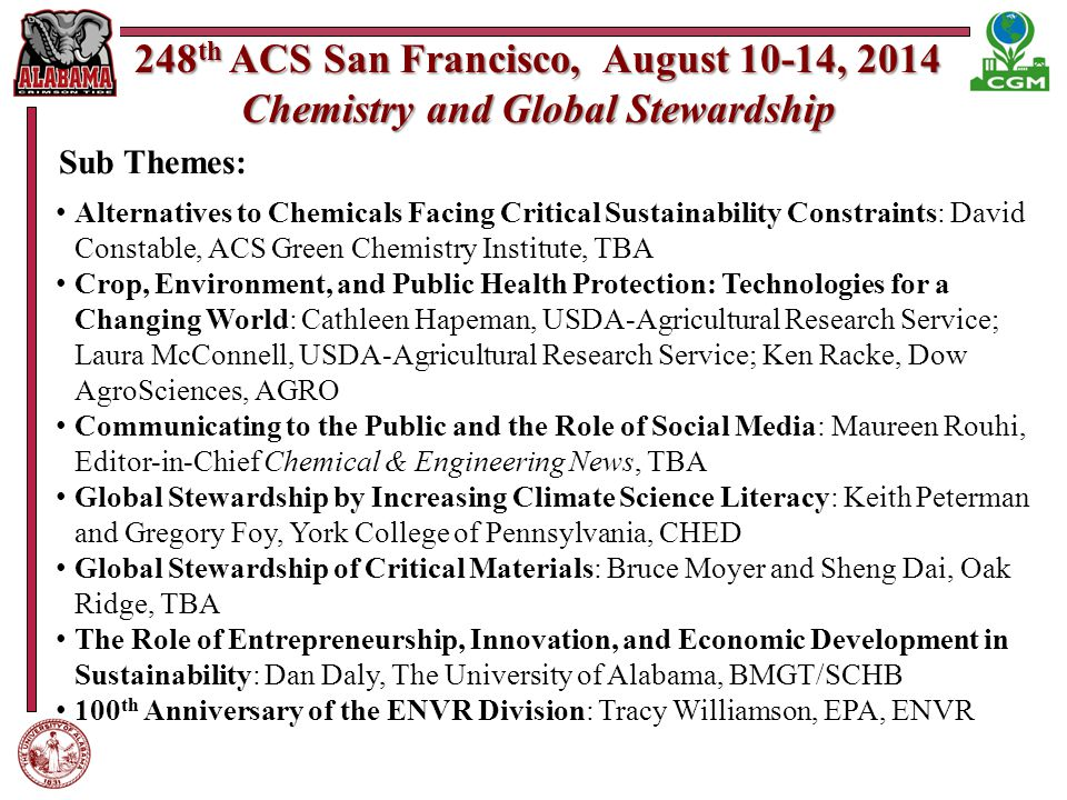 248 th ACS San Francisco, August 10-14, 2014 Chemistry and Global Stewardship Alternatives to Chemicals Facing Critical Sustainability Constraints: David Constable, ACS Green Chemistry Institute, TBA Crop, Environment, and Public Health Protection: Technologies for a Changing World: Cathleen Hapeman, USDA-Agricultural Research Service; Laura McConnell, USDA-Agricultural Research Service; Ken Racke, Dow AgroSciences, AGRO Communicating to the Public and the Role of Social Media: Maureen Rouhi, Editor-in-Chief Chemical & Engineering News, TBA Global Stewardship by Increasing Climate Science Literacy: Keith Peterman and Gregory Foy, York College of Pennsylvania, CHED Global Stewardship of Critical Materials: Bruce Moyer and Sheng Dai, Oak Ridge, TBA The Role of Entrepreneurship, Innovation, and Economic Development in Sustainability: Dan Daly, The University of Alabama, BMGT/SCHB 100 th Anniversary of the ENVR Division: Tracy Williamson, EPA, ENVR Sub Themes: