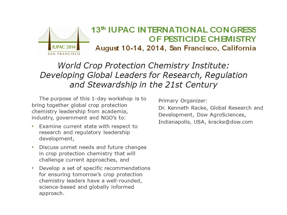 World Crop Protection Chemistry Institute: Developing Global Leaders for Research, Regulation and Stewardship in the 21st Century The purpose of this 1-day workshop is to bring together global crop protection chemistry leadership from academia, industry, government and NGO's to: Examine current state with respect to research and regulatory leadership development, Discuss unmet needs and future changes in crop protection chemistry that will challenge current approaches, and Develop a set of specific recommendations for ensuring tomorrow's crop protection chemistry leaders have a well-rounded, science-based and globally informed approach.