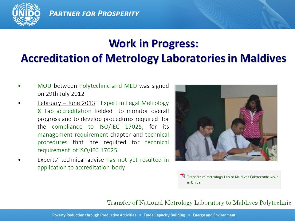 No.4 Work in Progress: Accreditation of Metrology Laboratories in Maldives MOU between Polytechnic and MED was signed on 29th July 2012 February – June 2013 : Expert in Legal Metrology & Lab accreditation fielded to monitor overall progress and to develop procedures required for the compliance to ISO/IEC 17025, for its management requirement chapter and technical procedures that are required for technical requirement of ISO/IEC 17025 Experts' technical advise has not yet resulted in application to accreditation body