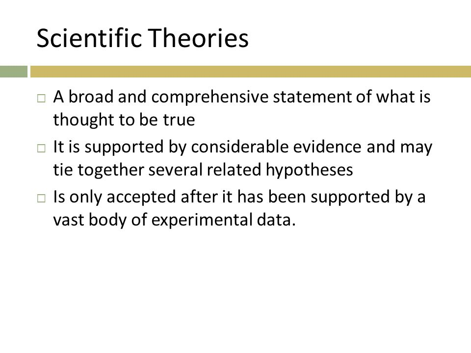 Scientific Theories  A broad and comprehensive statement of what is thought to be true  It is supported by considerable evidence and may tie together several related hypotheses  Is only accepted after it has been supported by a vast body of experimental data.