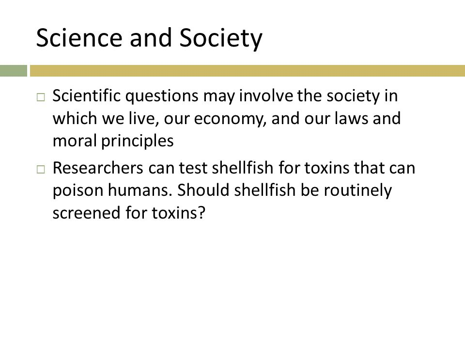 Science and Society  Scientific questions may involve the society in which we live, our economy, and our laws and moral principles  Researchers can