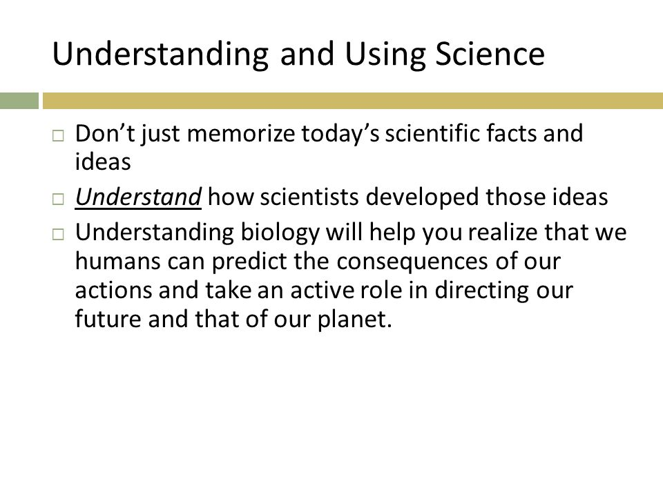 Understanding and Using Science  Don't just memorize today's scientific facts and ideas  Understand how scientists developed those ideas  Understanding biology will help you realize that we humans can predict the consequences of our actions and take an active role in directing our future and that of our planet.