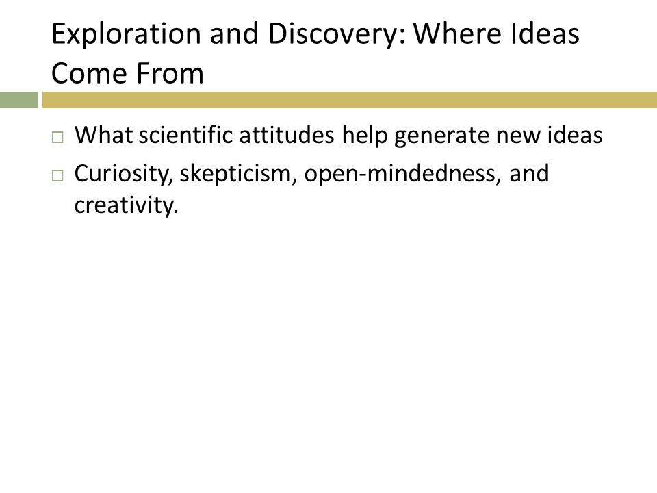 Exploration and Discovery: Where Ideas Come From  What scientific attitudes help generate new ideas  Curiosity, skepticism, open-mindedness, and creativity.