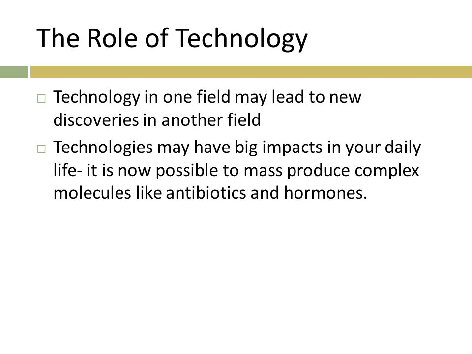 The Role of Technology  Technology in one field may lead to new discoveries in another field  Technologies may have big impacts in your daily life-