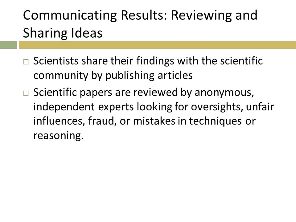 Communicating Results: Reviewing and Sharing Ideas  Scientists share their findings with the scientific community by publishing articles  Scientific