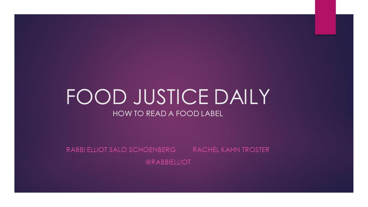 FOOD JUSTICE DAILY HOW TO READ A FOOD LABEL RABBI ELLIOT SALO SCHOENBERG RACHEL KAHN TROSTER @RABBIELLIOT