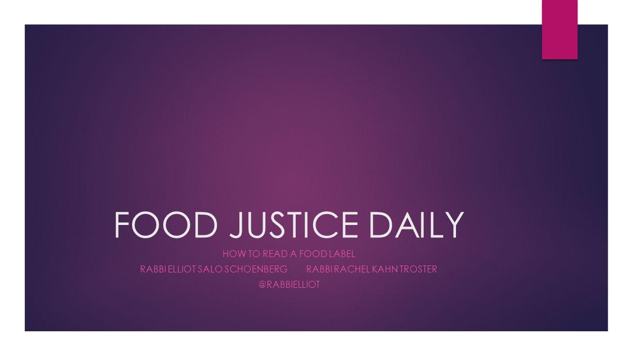FOOD JUSTICE DAILY HOW TO READ A FOOD LABEL RABBI ELLIOT SALO SCHOENBERG RABBI RACHEL KAHN TROSTER @RABBIELLIOT
