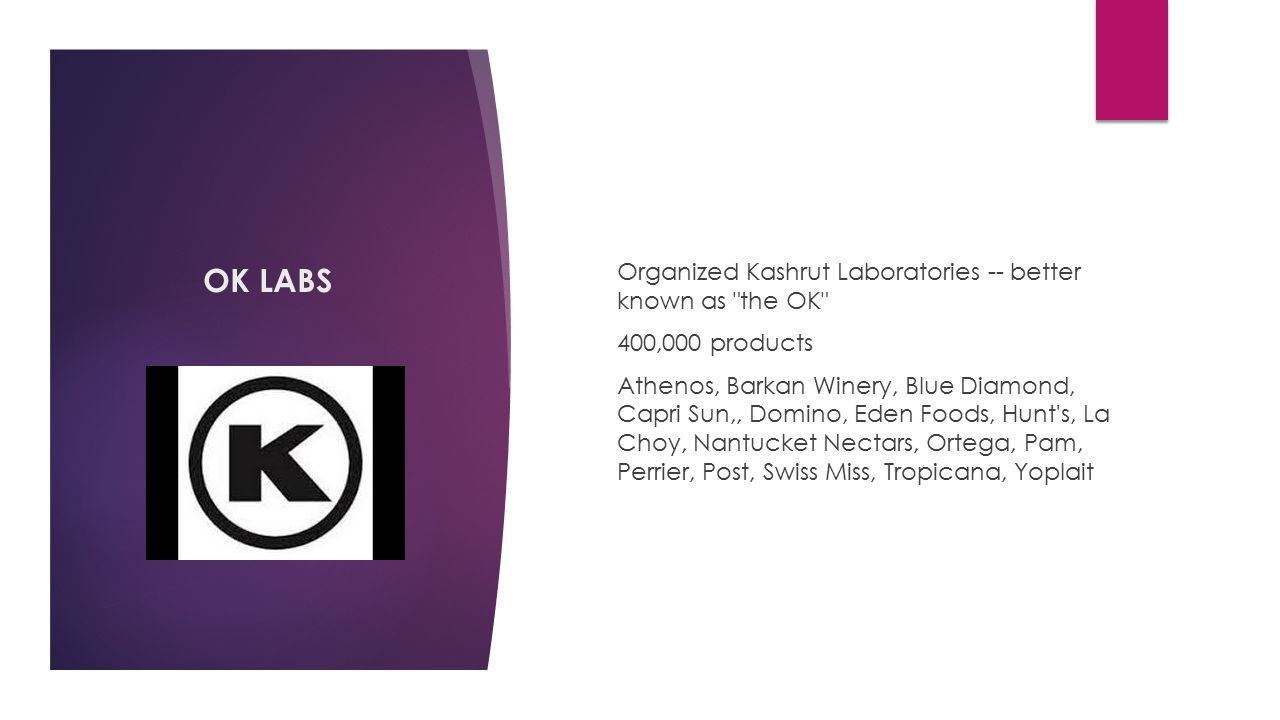 OK LABS Organized Kashrut Laboratories -- better known as the OK 400,000 products Athenos, Barkan Winery, Blue Diamond, Capri Sun,, Domino, Eden Foods, Hunt s, La Choy, Nantucket Nectars, Ortega, Pam, Perrier, Post, Swiss Miss, Tropicana, Yoplait