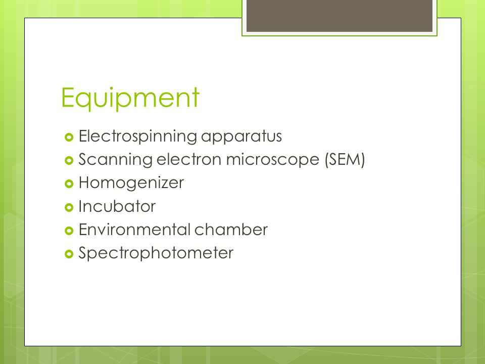 Equipment  Electrospinning apparatus  Scanning electron microscope (SEM)  Homogenizer  Incubator  Environmental chamber  Spectrophotometer