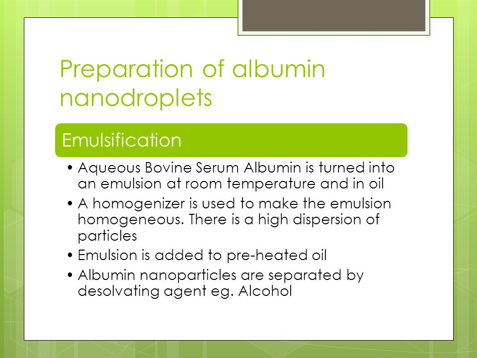 Preparation of albumin nanodroplets Emulsification Aqueous Bovine Serum Albumin is turned into an emulsion at room temperature and in oil A homogenizer is used to make the emulsion homogeneous.