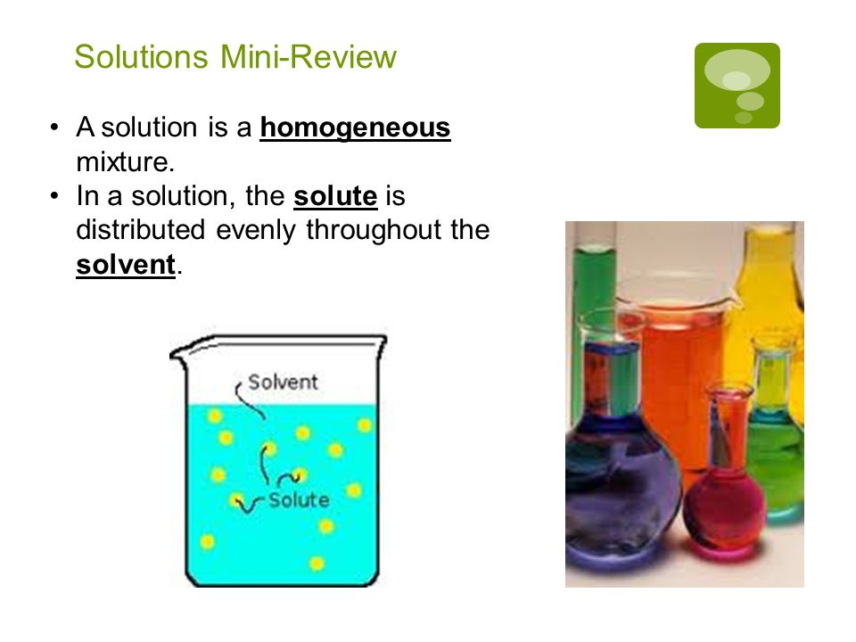Solutions Mini-Review Therefore, any part of a solution has the same ratio of solute to solvent as any other part of the solution.