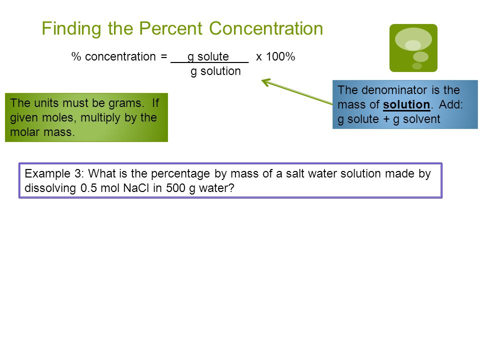 Finding the Percent Concentration % concentration = g solute___ x 100% g solution The denominator is the mass of solution.