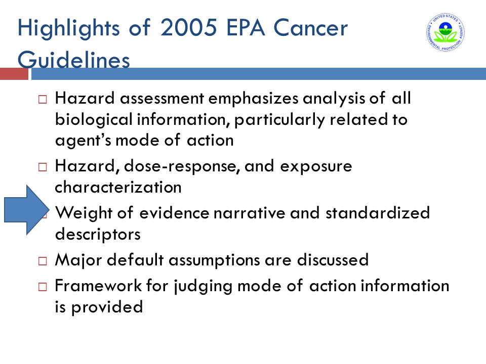 Highlights of 2005 EPA Cancer Guidelines  Hazard assessment emphasizes analysis of all biological information, particularly related to agent's mode of action  Hazard, dose-response, and exposure characterization  Weight of evidence narrative and standardized descriptors  Major default assumptions are discussed  Framework for judging mode of action information is provided