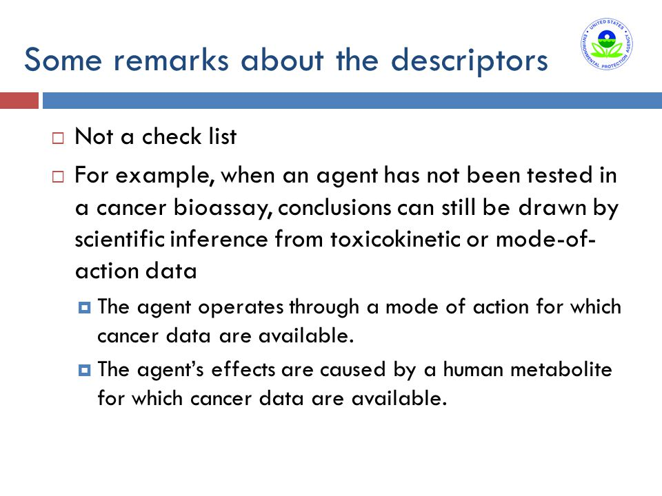 Some remarks about the descriptors  Not a check list  For example, when an agent has not been tested in a cancer bioassay, conclusions can still be drawn by scientific inference from toxicokinetic or mode-of- action data  The agent operates through a mode of action for which cancer data are available.