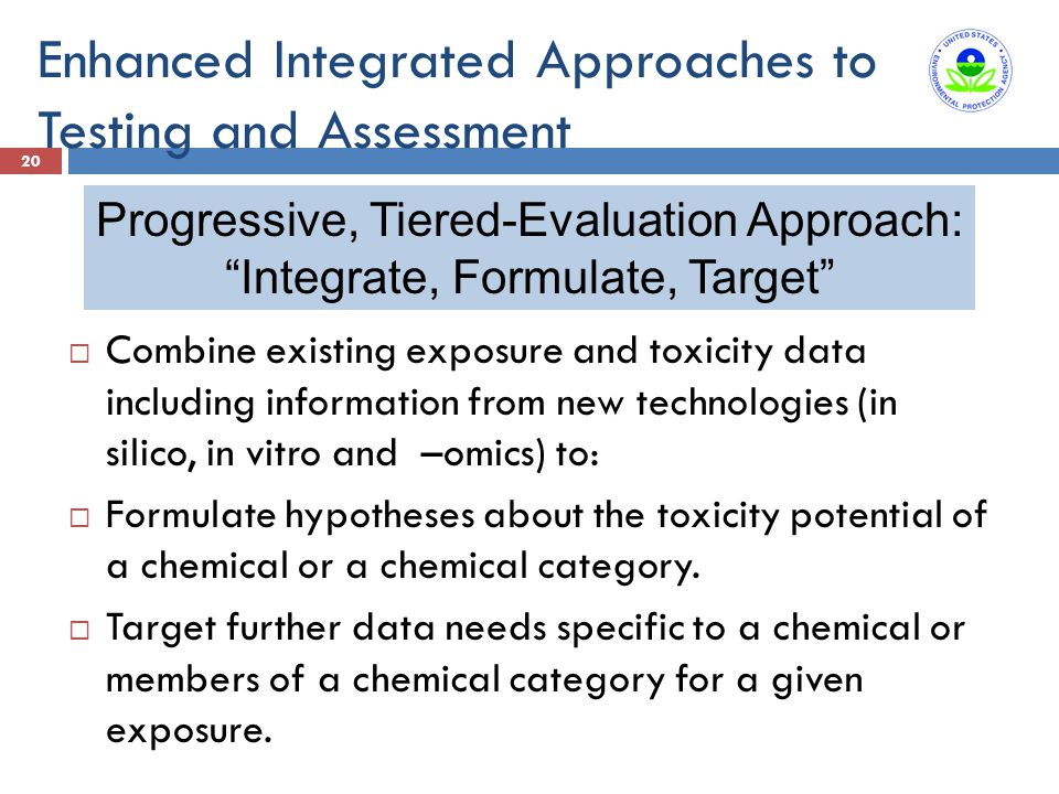 Enhanced Integrated Approaches to Testing and Assessment 20  Combine existing exposure and toxicity data including information from new technologies