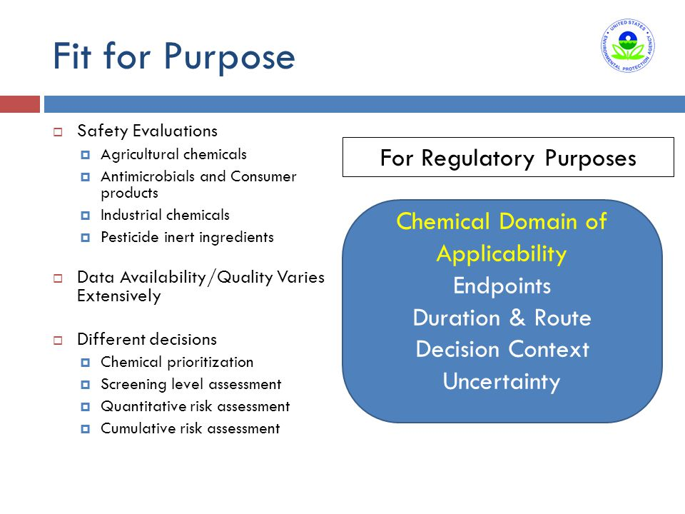 Fit for Purpose  Safety Evaluations  Agricultural chemicals  Antimicrobials and Consumer products  Industrial chemicals  Pesticide inert ingredients  Data Availability/Quality Varies Extensively  Different decisions  Chemical prioritization  Screening level assessment  Quantitative risk assessment  Cumulative risk assessment For Regulatory Purposes Chemical Domain of Applicability Endpoints Duration & Route Decision Context Uncertainty
