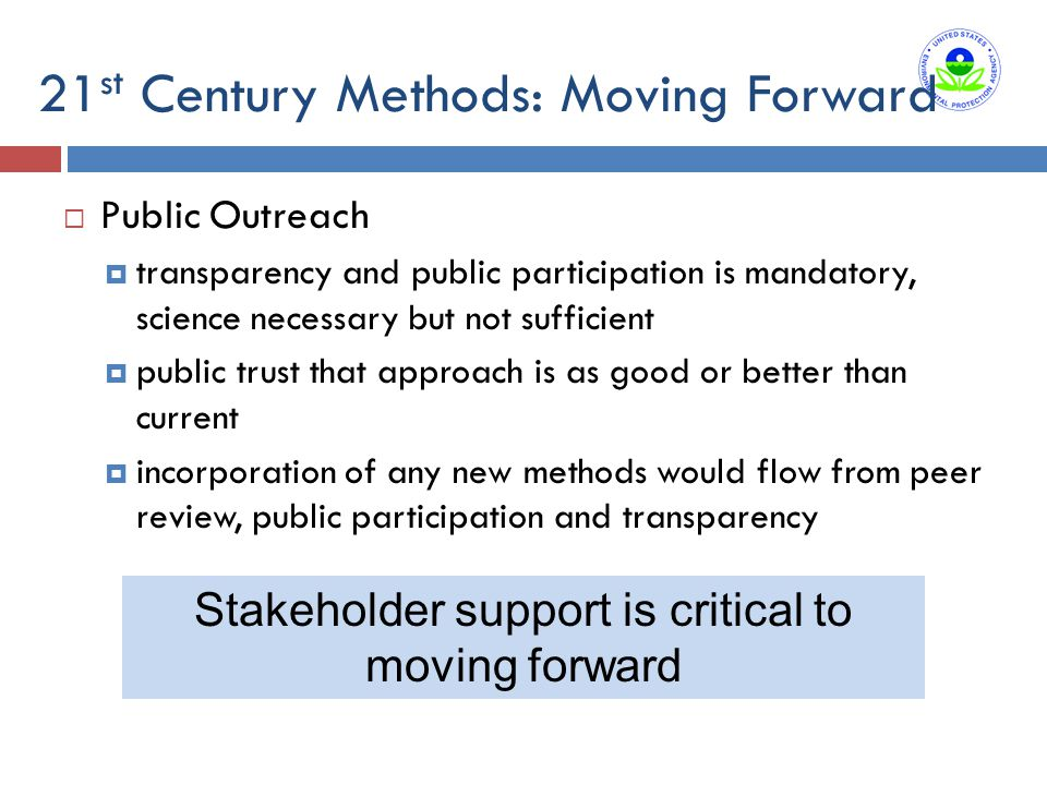 21 st Century Methods: Moving Forward  Public Outreach  transparency and public participation is mandatory, science necessary but not sufficient  public trust that approach is as good or better than current  incorporation of any new methods would flow from peer review, public participation and transparency Stakeholder support is critical to moving forward