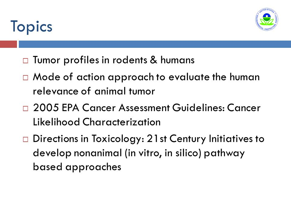 Topics  Tumor profiles in rodents & humans  Mode of action approach to evaluate the human relevance of animal tumor  2005 EPA Cancer Assessment Guidelines: Cancer Likelihood Characterization  Directions in Toxicology: 21st Century Initiatives to develop nonanimal (in vitro, in silico) pathway based approaches